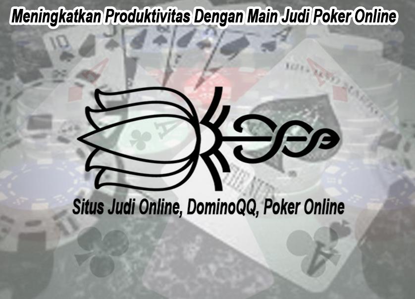 Meningkatkan Produktivitas Dengan Main Judi Poker Online