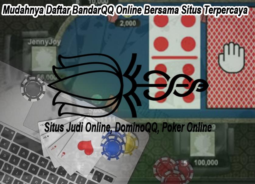 Mudahnya Daftar BandarQQ Online Bersama Situs Terpercaya